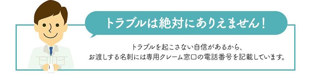 【トラブルは絶対ありえません!】トラブルを起こさない自信があるから、お渡しする名刺には専用クレーム窓口の電話番号を記載しています。
